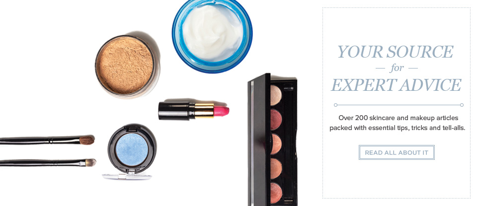 Your Source for Expert Advice. Over 200 skincare and makeup articles packed with essential tips, tricks and tell-alls. Read All About It.
