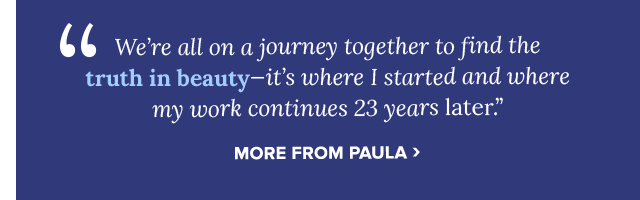 We're all on a journey together to find the truth in beauty. More from Paula.